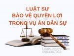 Luật sư bảo vệ quyền lợi trong vụ án dân sự